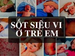 Nhận biết và xử lý sự nguy hiểm của sốt siêu vi ở trẻ em