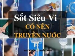 Khi bị sốt siêu vi có nên truyền nước không?